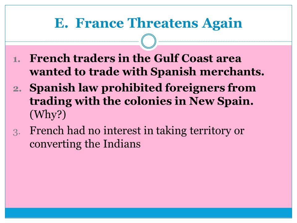 E. France Threatens Again 1. French traders in the Gulf Coast area wanted to trade with Spanish merchants. 2. Spanish law prohibited foreigners from t