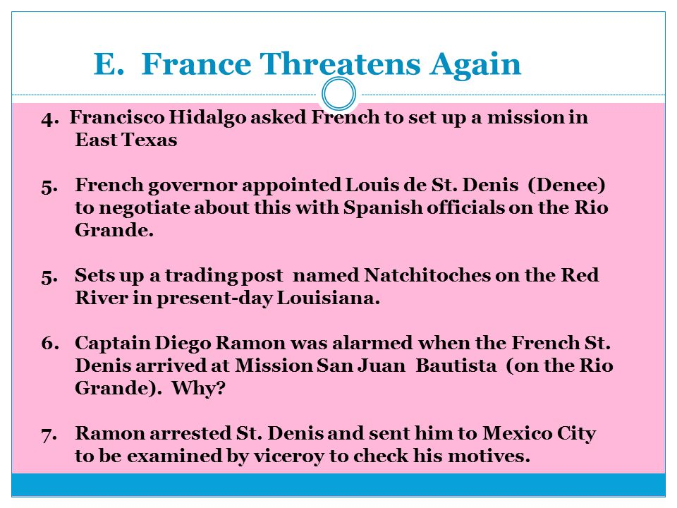 E. France Threatens Again 4. Francisco Hidalgo asked French to set up a mission in East Texas 5.French governor appointed Louis de St. Denis (Denee) t