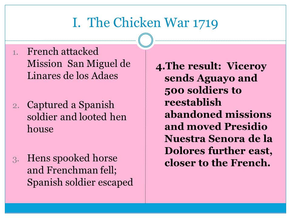 I. The Chicken War 1719 1. French attacked Mission San Miguel de Linares de los Adaes 2.