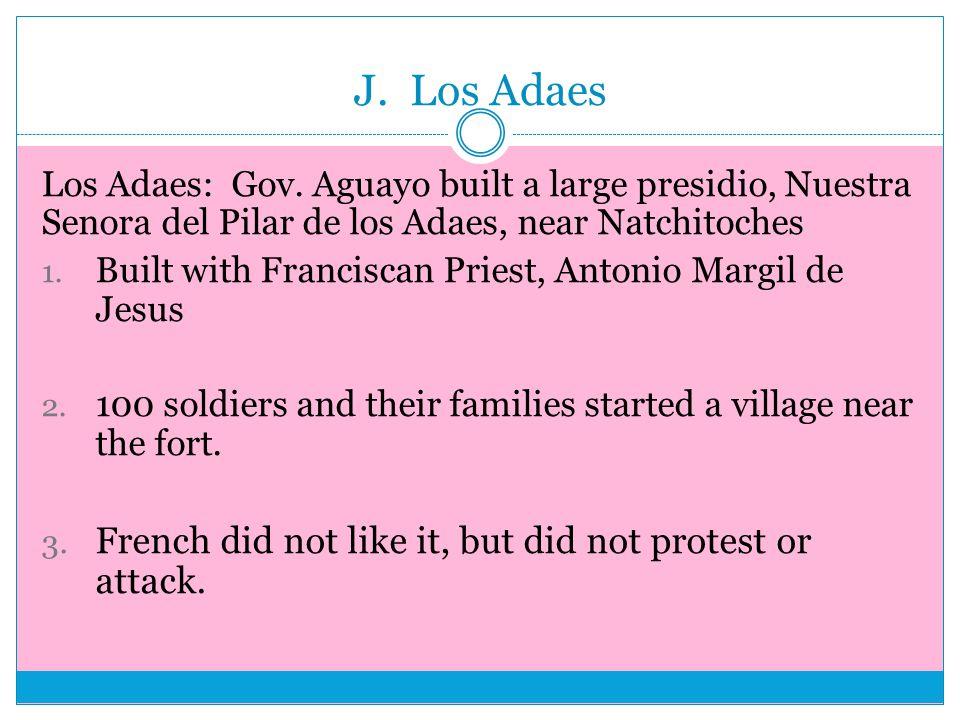 J. Los Adaes Los Adaes: Gov. Aguayo built a large presidio, Nuestra Senora del Pilar de los Adaes, near Natchitoches 1. Built with Franciscan Priest,