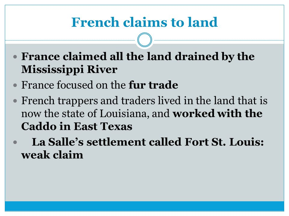 French claims to land France claimed all the land drained by the Mississippi River France focused on the fur trade French trappers and traders lived in the land that is now the state of Louisiana, and worked with the Caddo in East Texas La Salle's settlement called Fort St.
