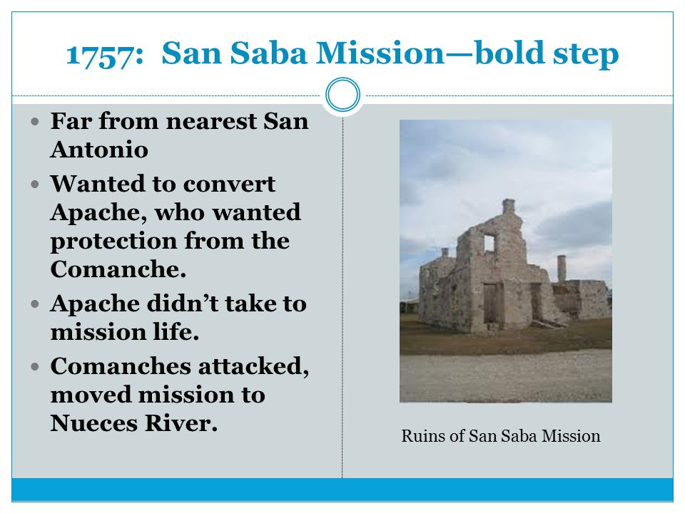 1757: San Saba Mission—bold step Far from nearest San Antonio Wanted to convert Apache, who wanted protection from the Comanche.
