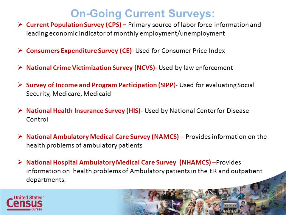 On-Going Current Surveys:  Current Population Survey (CPS) – Primary source of labor force information and leading economic indicator of monthly employment/unemployment  Consumers Expenditure Survey (CE)- Used for Consumer Price Index  National Crime Victimization Survey (NCVS)- Used by law enforcement  Survey of Income and Program Participation (SIPP)- Used for evaluating Social Security, Medicare, Medicaid  National Health Insurance Survey (HIS)- Used by National Center for Disease Control  National Ambulatory Medical Care Survey (NAMCS) – Provides information on the health problems of ambulatory patients  National Hospital Ambulatory Medical Care Survey (NHAMCS) –Provides information on health problems of Ambulatory patients in the ER and outpatient departments.