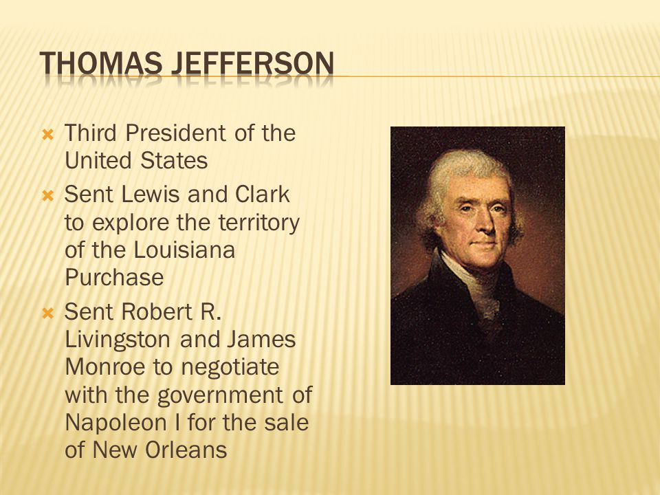  Third President of the United States  Sent Lewis and Clark to explore the territory of the Louisiana Purchase  Sent Robert R.