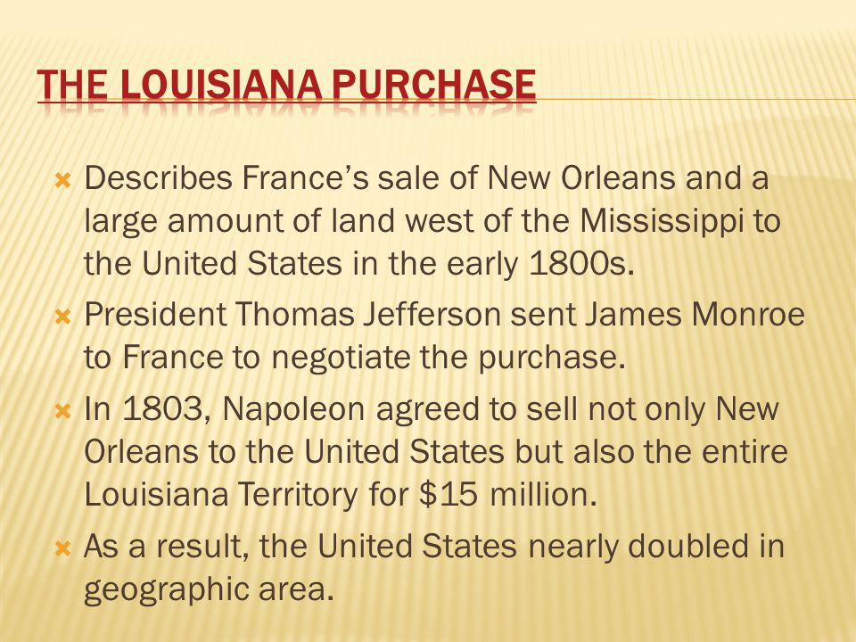  Describes France's sale of New Orleans and a large amount of land west of the Mississippi to the United States in the early 1800s.