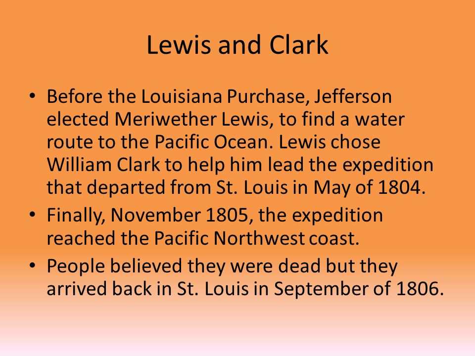 Lewis and Clark Before the Louisiana Purchase, Jefferson elected Meriwether Lewis, to find a water route to the Pacific Ocean.