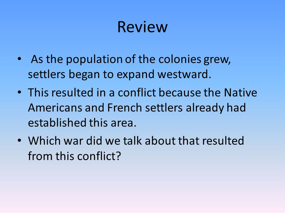 Review As the population of the colonies grew, settlers began to expand westward.