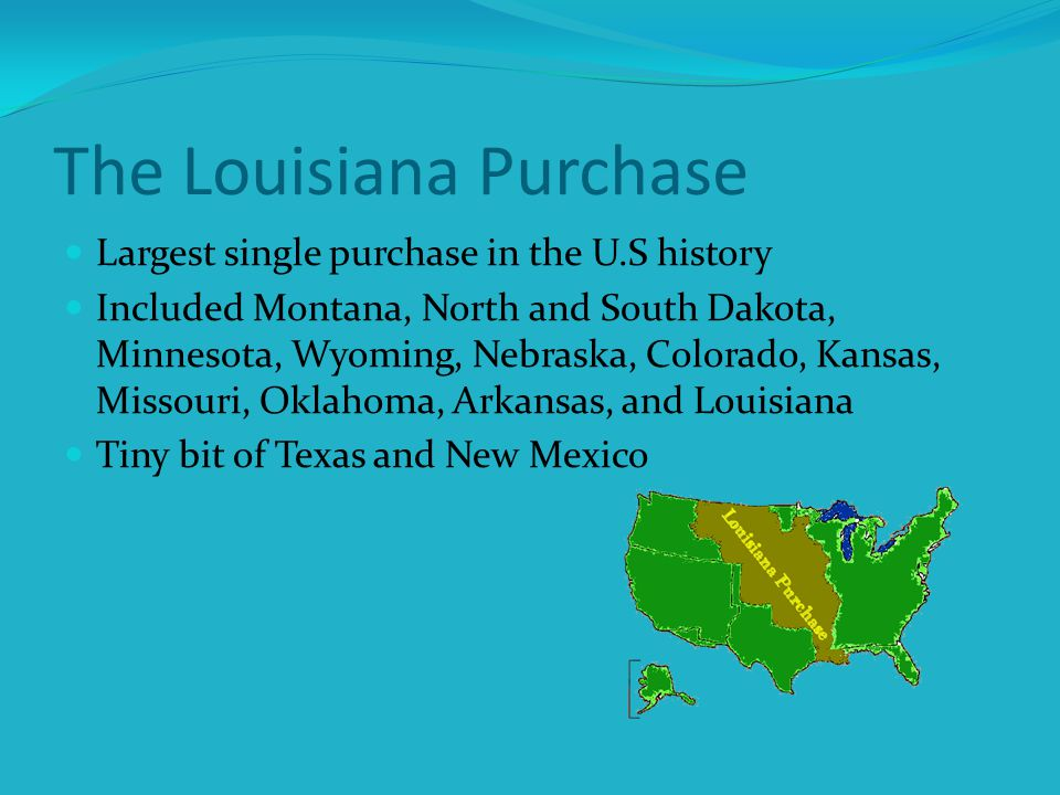 The Louisiana Purchase Largest single purchase in the U.S history Included Montana, North and South Dakota, Minnesota, Wyoming, Nebraska, Colorado, Kansas, Missouri, Oklahoma, Arkansas, and Louisiana Tiny bit of Texas and New Mexico