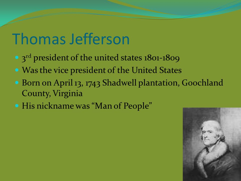 Thomas Jefferson 3 rd president of the united states 1801-1809 Was the vice president of the United States Born on April 13, 1743 Shadwell plantation,