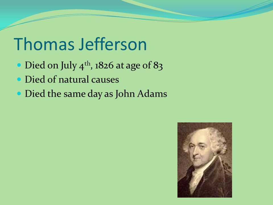 Thomas Jefferson Died on July 4 th, 1826 at age of 83 Died of natural causes Died the same day as John Adams