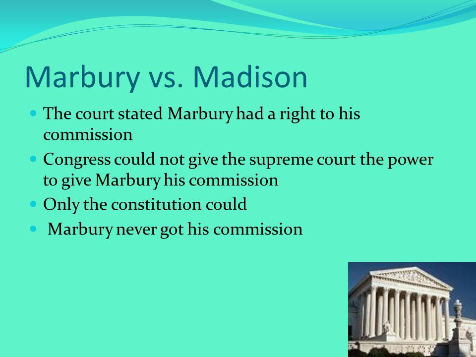 Marbury vs. Madison The court stated Marbury had a right to his commission Congress could not give the supreme court the power to give Marbury his com