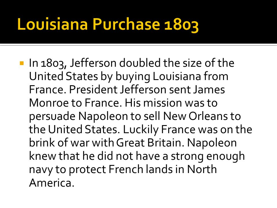  In 1803, Jefferson doubled the size of the United States by buying Louisiana from France.