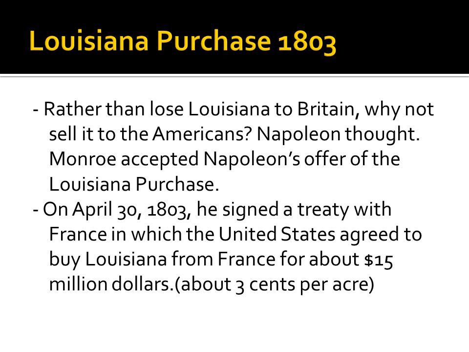 - Rather than lose Louisiana to Britain, why not sell it to the Americans? Napoleon thought. Monroe accepted Napoleon's offer of the Louisiana Purchas