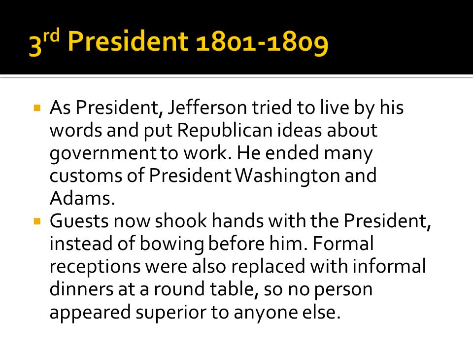  As President, Jefferson tried to live by his words and put Republican ideas about government to work. He ended many customs of President Washington