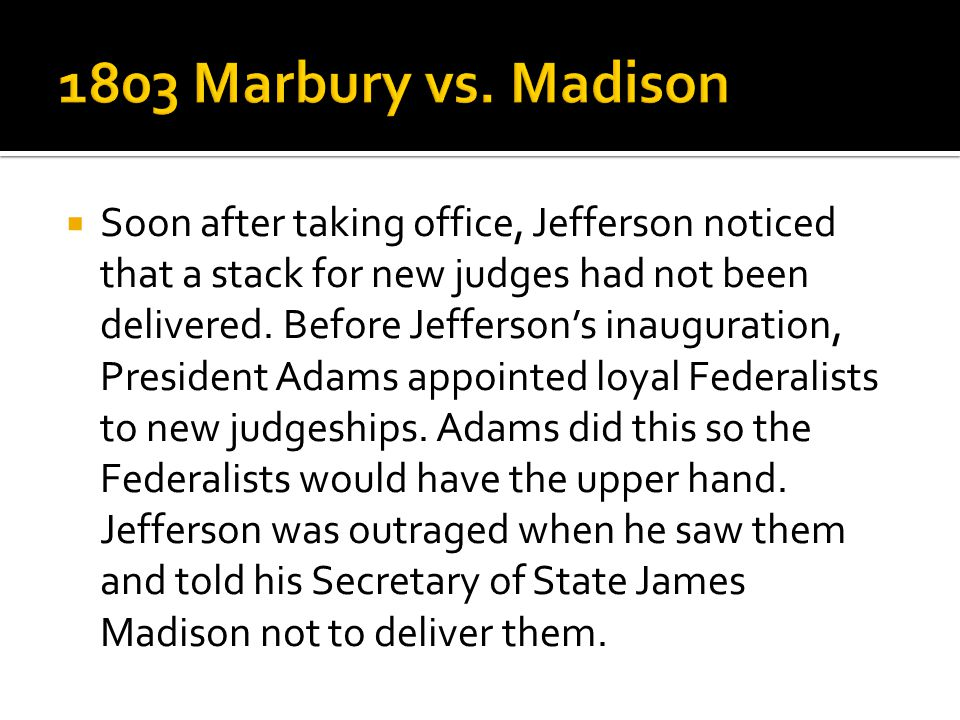  Soon after taking office, Jefferson noticed that a stack for new judges had not been delivered. Before Jefferson's inauguration, President Adams app