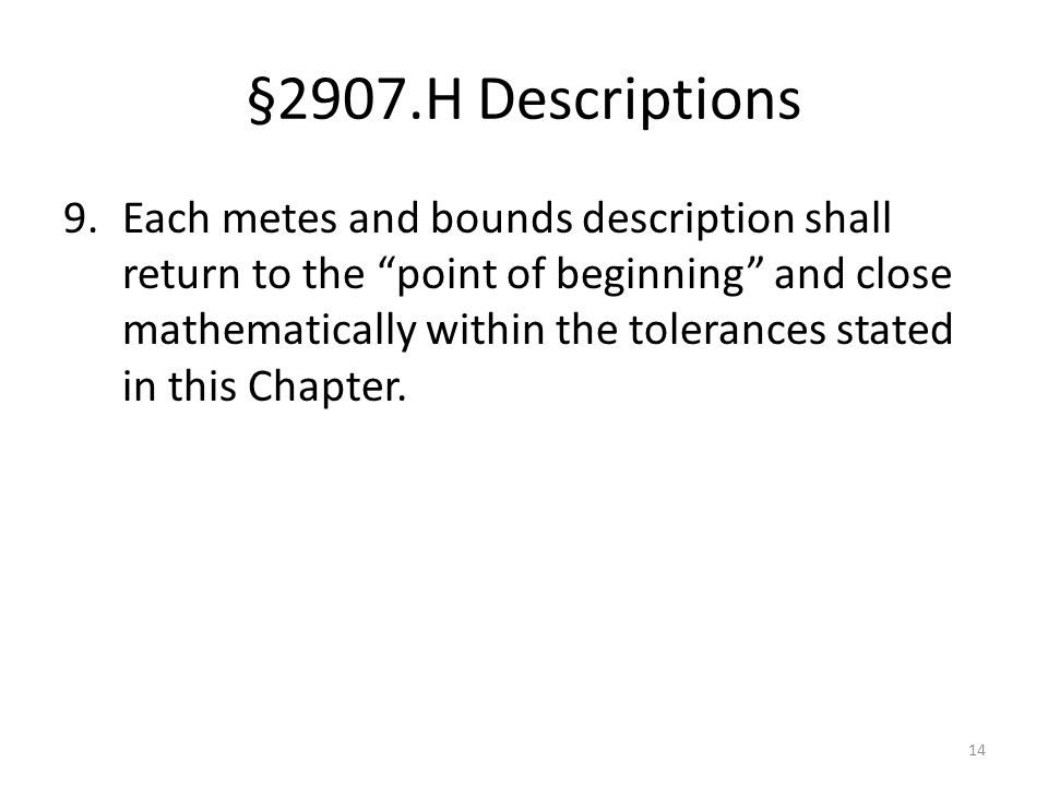 §2907.H Descriptions 9.Each metes and bounds description shall return to the point of beginning and close mathematically within the tolerances stated in this Chapter.