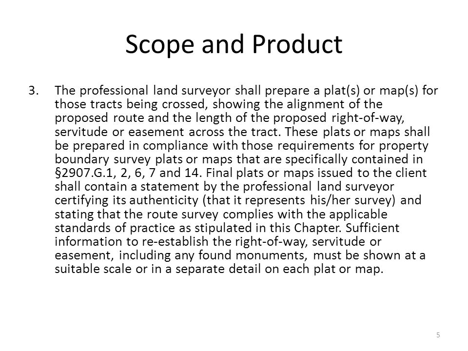 Scope and Product 3.The professional land surveyor shall prepare a plat(s) or map(s) for those tracts being crossed, showing the alignment of the proposed route and the length of the proposed right-of-way, servitude or easement across the tract.