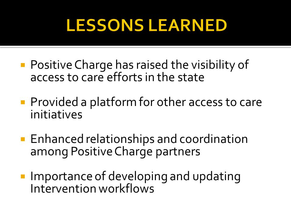  Positive Charge has raised the visibility of access to care efforts in the state  Provided a platform for other access to care initiatives  Enhanc