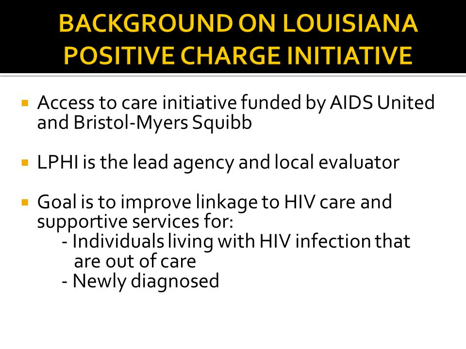  Access to care initiative funded by AIDS United and Bristol-Myers Squibb  LPHI is the lead agency and local evaluator  Goal is to improve linkage to HIV care and supportive services for: - Individuals living with HIV infection that are out of care - Newly diagnosed