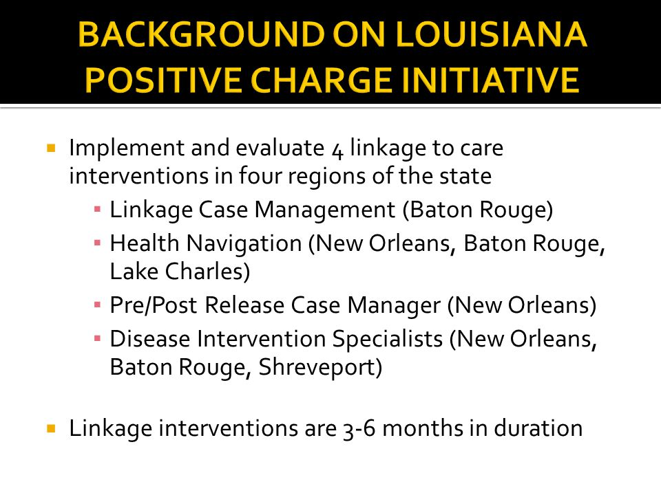  Implement and evaluate 4 linkage to care interventions in four regions of the state ▪ Linkage Case Management (Baton Rouge) ▪ Health Navigation (New