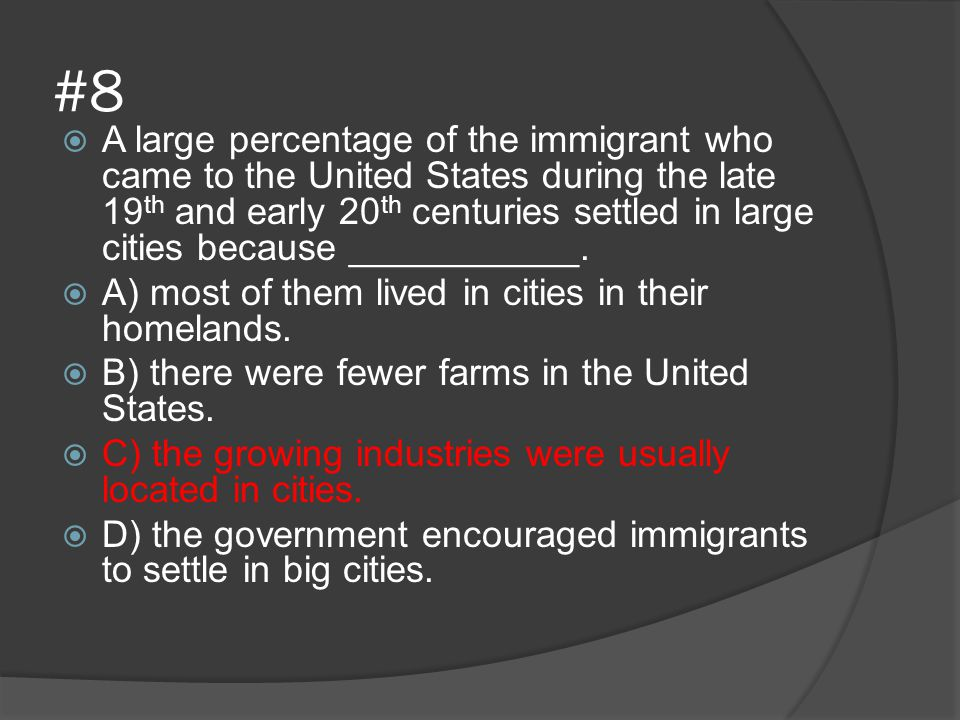 #8  A large percentage of the immigrant who came to the United States during the late 19 th and early 20 th centuries settled in large cities because