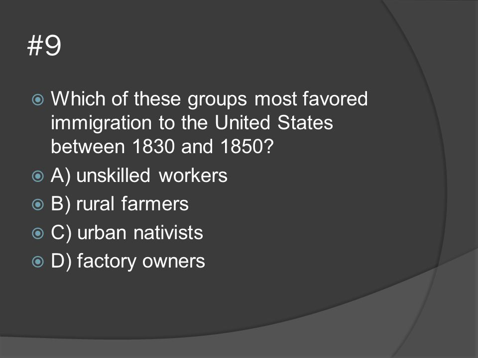 #9  Which of these groups most favored immigration to the United States between 1830 and 1850?  A) unskilled workers  B) rural farmers  C) urban n