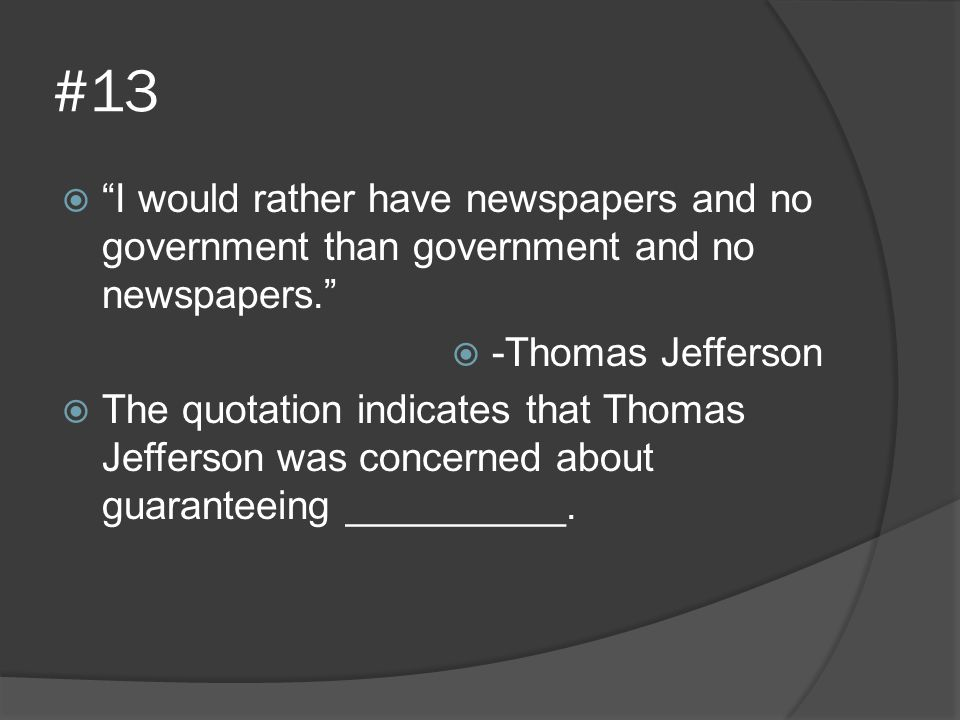 """#13  """"I would rather have newspapers and no government than government and no newspapers.""""  -Thomas Jefferson  The quotation indicates that Thomas"""