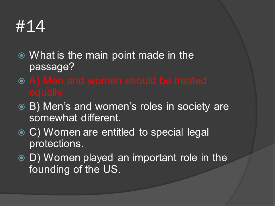 #14  What is the main point made in the passage?  A) Men and women should be treated equally.  B) Men's and women's roles in society are somewhat d