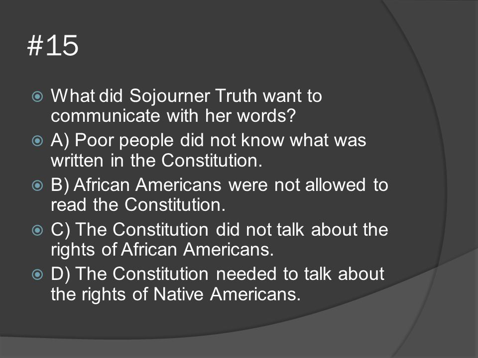 #15  What did Sojourner Truth want to communicate with her words?  A) Poor people did not know what was written in the Constitution.  B) African Am