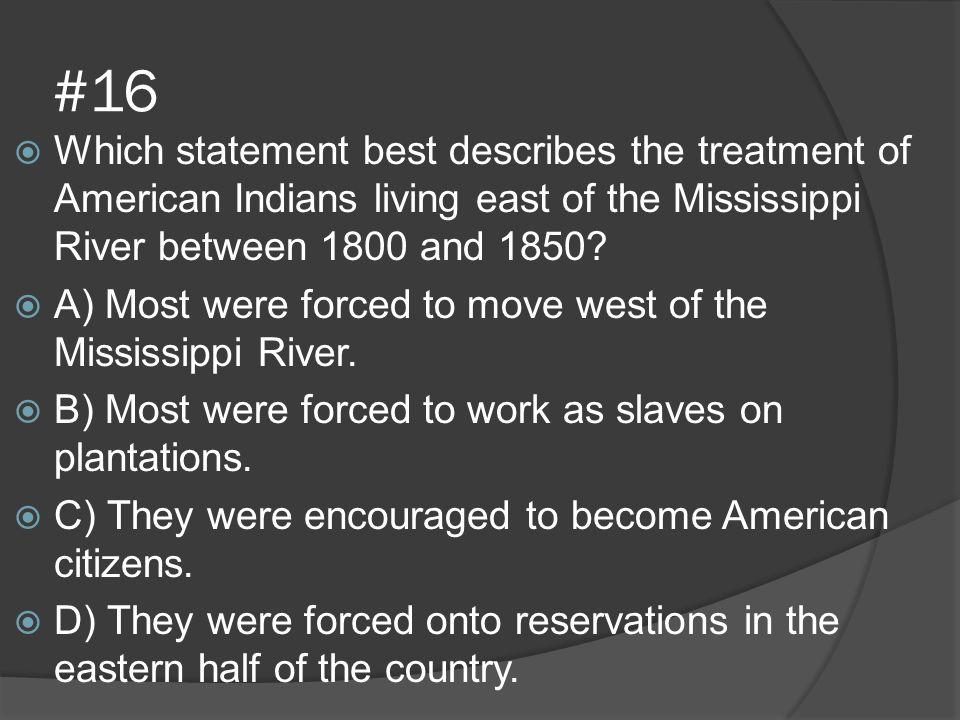 #16  Which statement best describes the treatment of American Indians living east of the Mississippi River between 1800 and 1850?  A) Most were forc