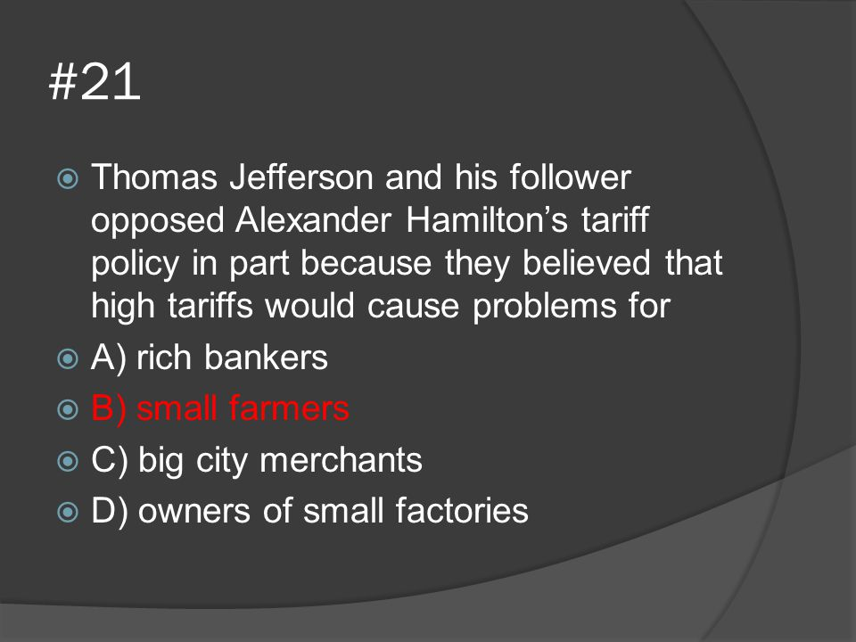 #21  Thomas Jefferson and his follower opposed Alexander Hamilton's tariff policy in part because they believed that high tariffs would cause problem
