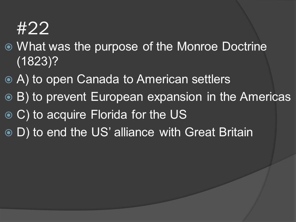 #22  What was the purpose of the Monroe Doctrine (1823)?  A) to open Canada to American settlers  B) to prevent European expansion in the Americas