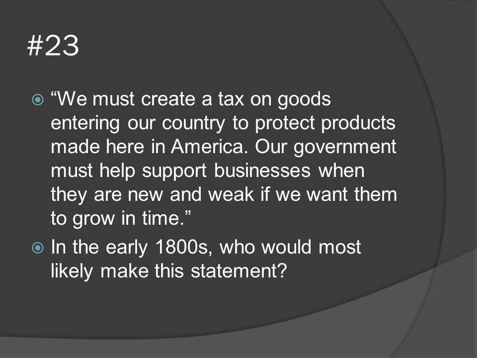 """#23  """"We must create a tax on goods entering our country to protect products made here in America. Our government must help support businesses when t"""
