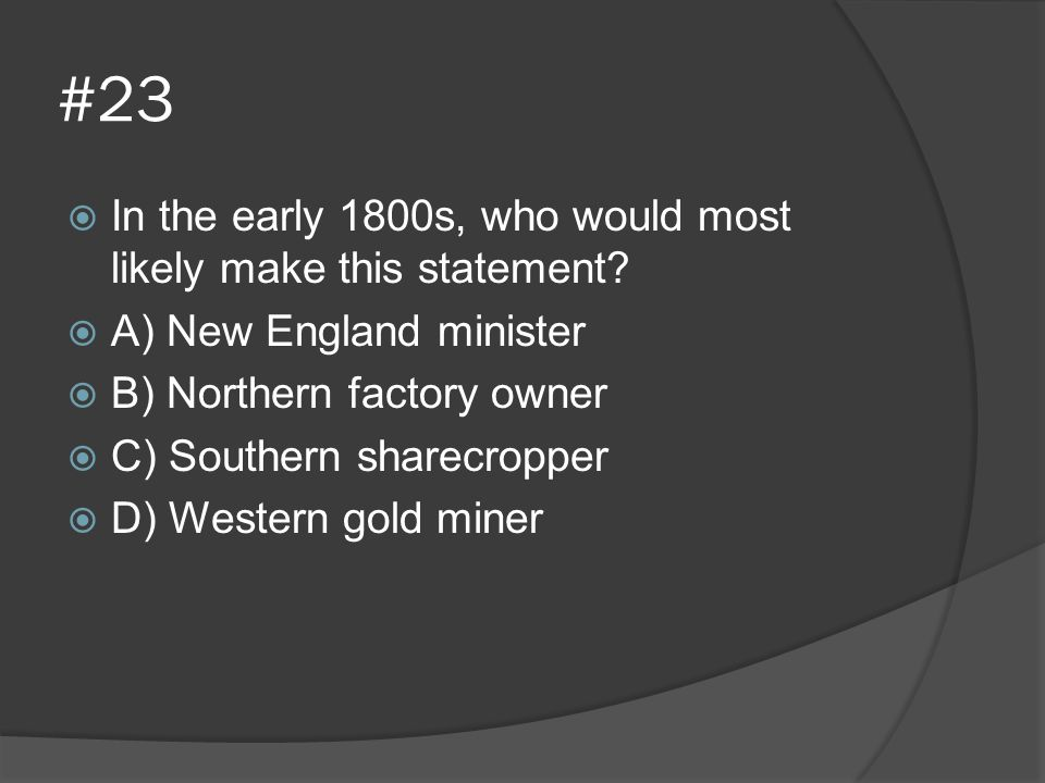 #23  In the early 1800s, who would most likely make this statement?  A) New England minister  B) Northern factory owner  C) Southern sharecropper