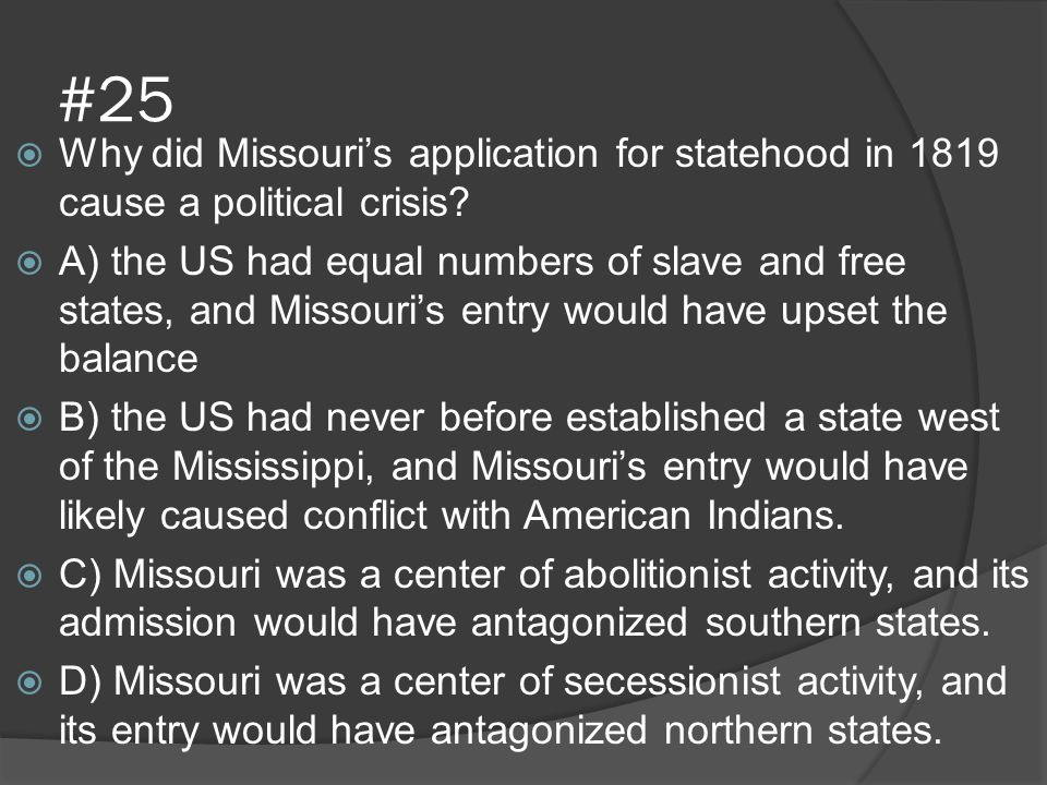 #25  Why did Missouri's application for statehood in 1819 cause a political crisis?  A) the US had equal numbers of slave and free states, and Misso