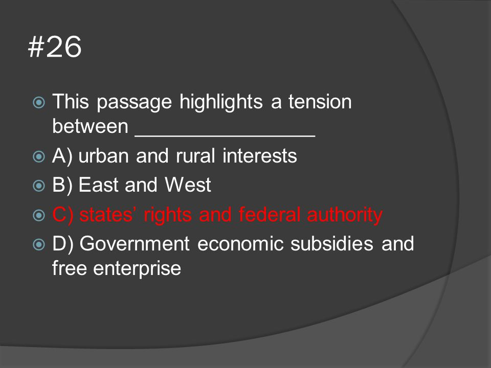 #26  This passage highlights a tension between ________________  A) urban and rural interests  B) East and West  C) states' rights and federal aut