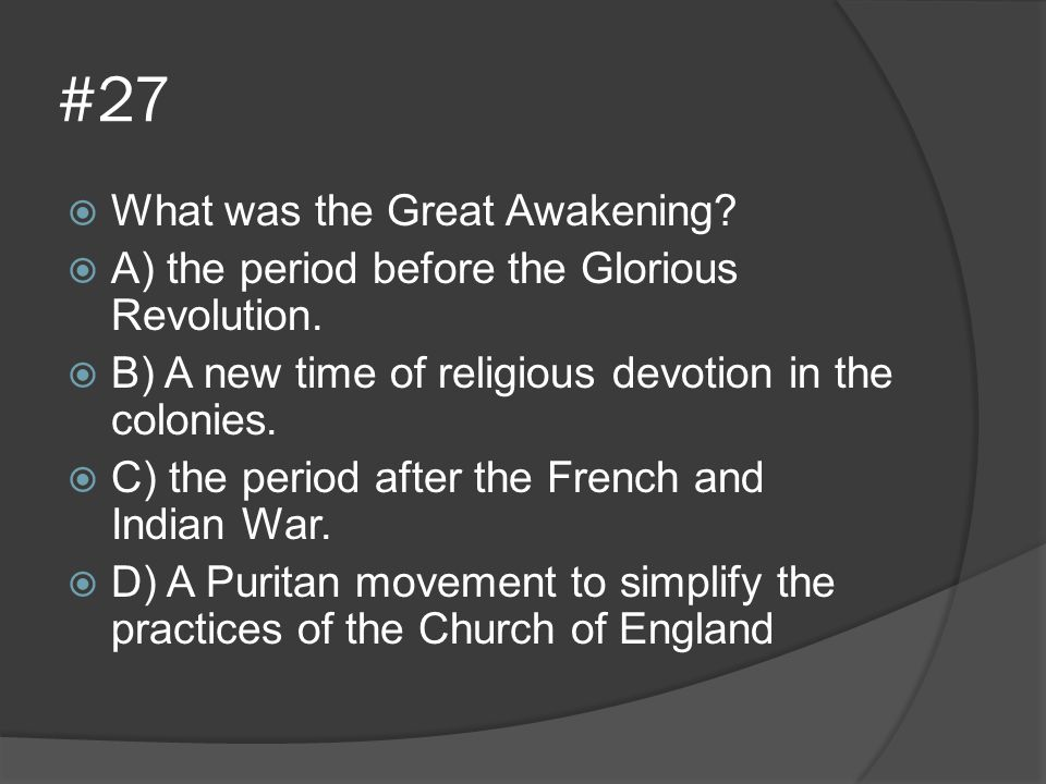 #27  What was the Great Awakening?  A) the period before the Glorious Revolution.  B) A new time of religious devotion in the colonies.  C) the pe
