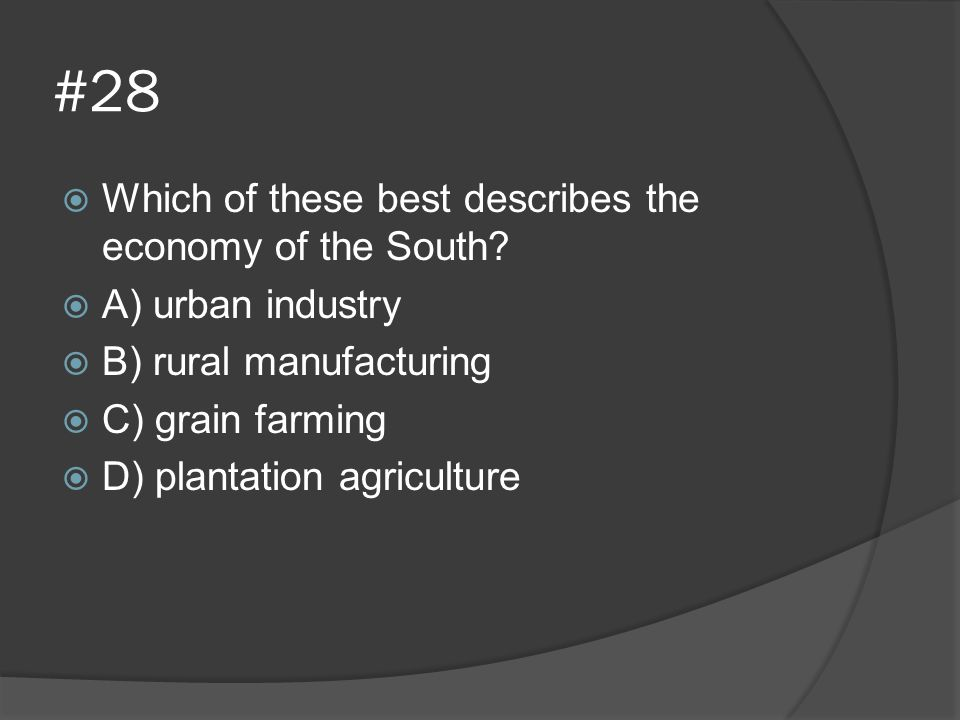 #28  Which of these best describes the economy of the South?  A) urban industry  B) rural manufacturing  C) grain farming  D) plantation agricult