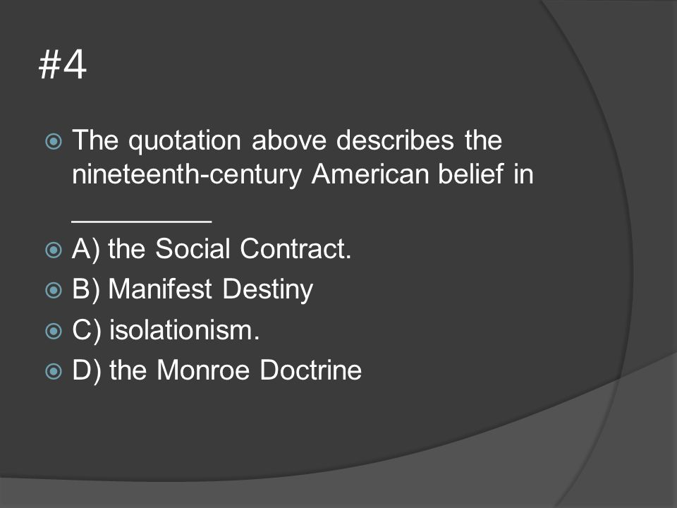 #4  The quotation above describes the nineteenth-century American belief in _________  A) the Social Contract.  B) Manifest Destiny  C) isolationi