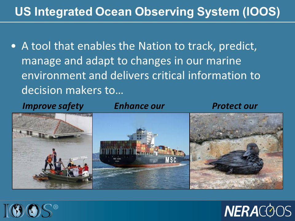 A tool that enables the Nation to track, predict, manage and adapt to changes in our marine environment and delivers critical information to decision makers to… US Integrated Ocean Observing System (IOOS) Improve safetyEnhance our economy Protect our environment