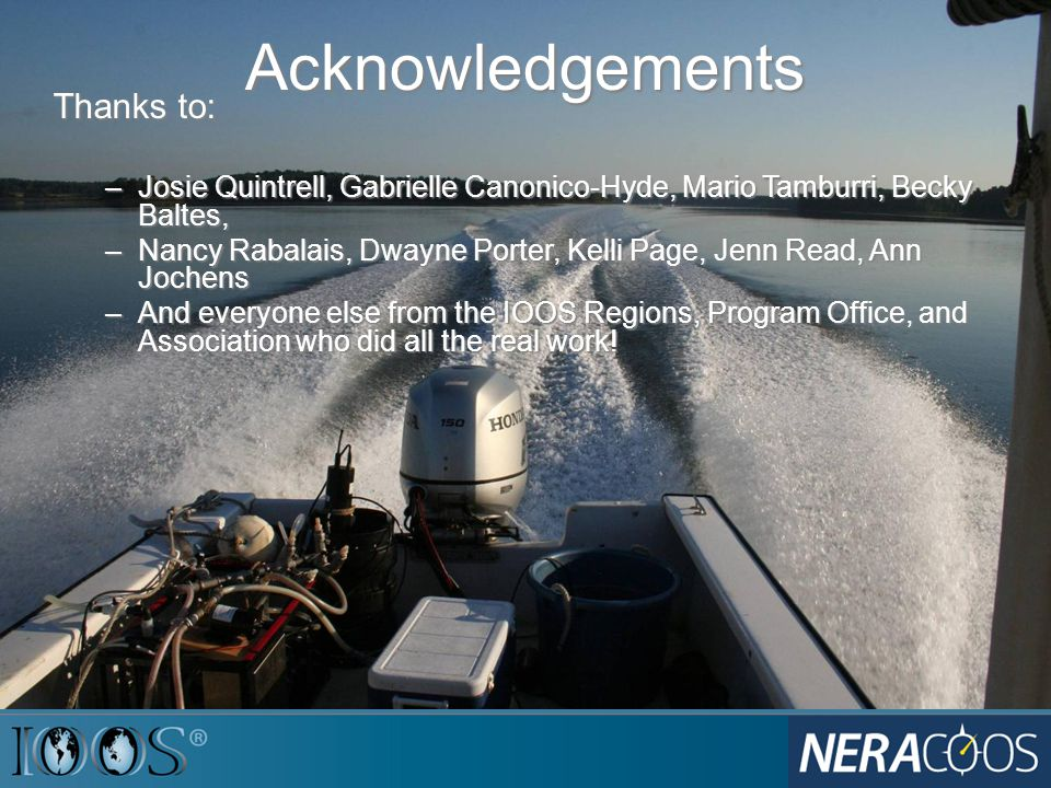 Acknowledgements Thanks to: –Josie Quintrell, Gabrielle Canonico-Hyde, Mario Tamburri, Becky Baltes, –Nancy Rabalais, Dwayne Porter, Kelli Page, Jenn Read, Ann Jochens –And everyone else from the IOOS Regions, Program Office, and Association who did all the real work!
