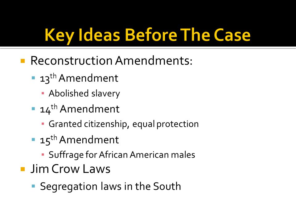 Reconstruction Amendments:  13 th Amendment ▪ Abolished slavery  14 th Amendment ▪ Granted citizenship, equal protection  15 th Amendment ▪ Suffrage for African American males  Jim Crow Laws  Segregation laws in the South
