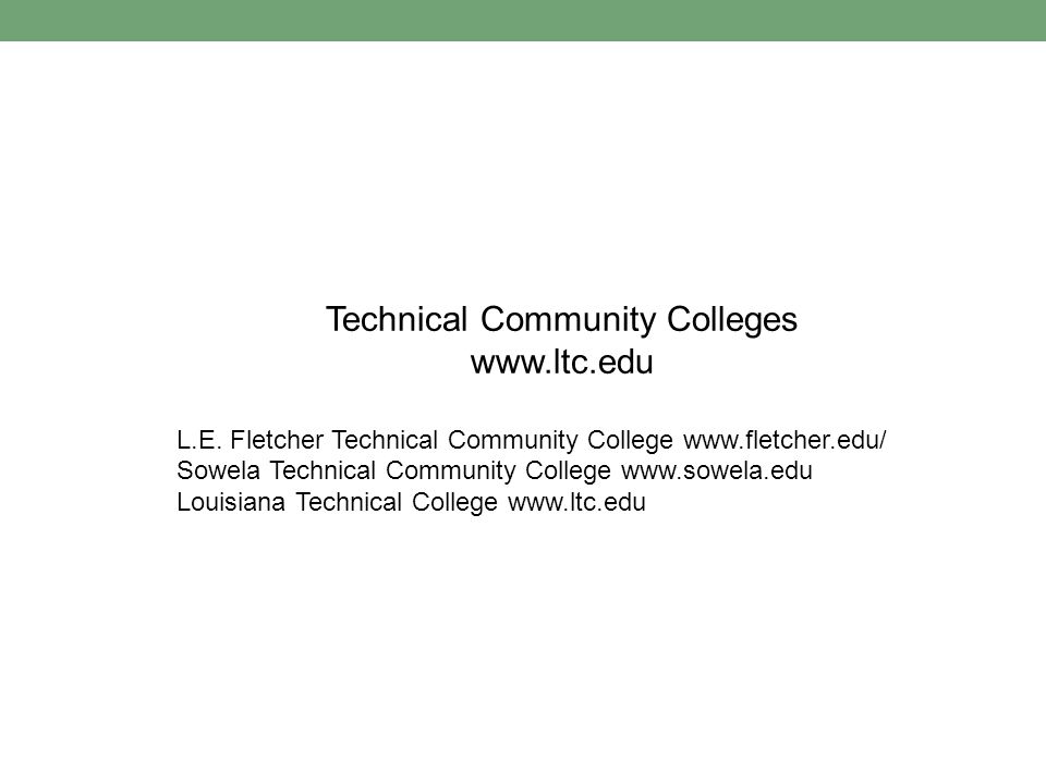 Technical Community Colleges www.ltc.edu L.E. Fletcher Technical Community College www.fletcher.edu/ Sowela Technical Community College www.sowela.edu