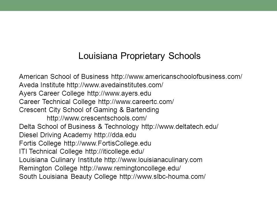 Louisiana Proprietary Schools American School of Business http://www.americanschoolofbusiness.com/ Aveda Institute http://www.avedainstitutes.com/ Ayers Career College http://www.ayers.edu Career Technical College http://www.careertc.com/ Crescent City School of Gaming & Bartending http://www.crescentschools.com/ Delta School of Business & Technology http://www.deltatech.edu/ Diesel Driving Academy http://dda.edu Fortis College http://www.FortisCollege.edu ITI Technical College http://iticollege.edu/ Louisiana Culinary Institute http://www.louisianaculinary.com Remington College http://www.remingtoncollege.edu/ South Louisiana Beauty College http://www.slbc-houma.com/