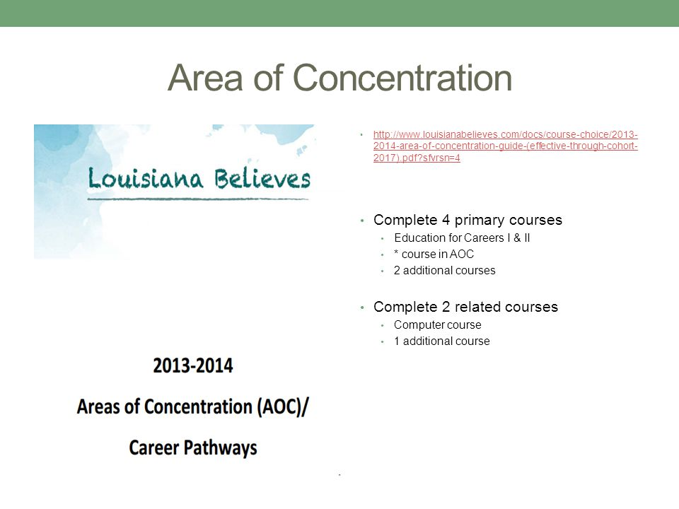 Area of Concentration http://www.louisianabelieves.com/docs/course-choice/2013- 2014-area-of-concentration-guide-(effective-through-cohort- 2017).pdf sfvrsn=4 http://www.louisianabelieves.com/docs/course-choice/2013- 2014-area-of-concentration-guide-(effective-through-cohort- 2017).pdf sfvrsn=4 Complete 4 primary courses Education for Careers I & II * course in AOC 2 additional courses Complete 2 related courses Computer course 1 additional course