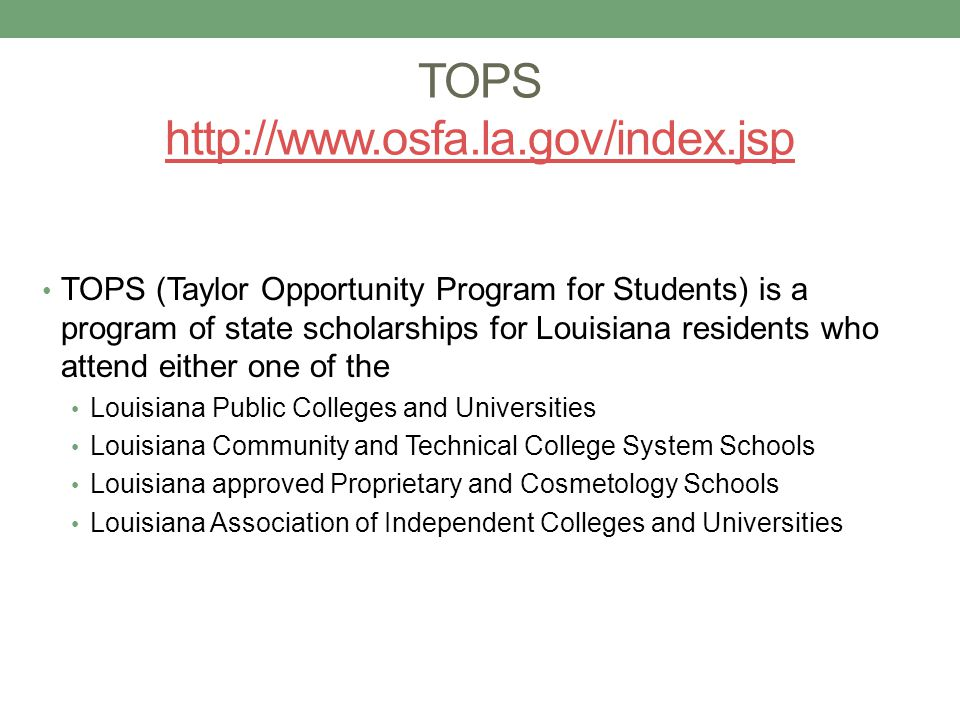 TOPS http://www.osfa.la.gov/index.jsp http://www.osfa.la.gov/index.jsp TOPS (Taylor Opportunity Program for Students) is a program of state scholarships for Louisiana residents who attend either one of the Louisiana Public Colleges and Universities Louisiana Community and Technical College System Schools Louisiana approved Proprietary and Cosmetology Schools Louisiana Association of Independent Colleges and Universities