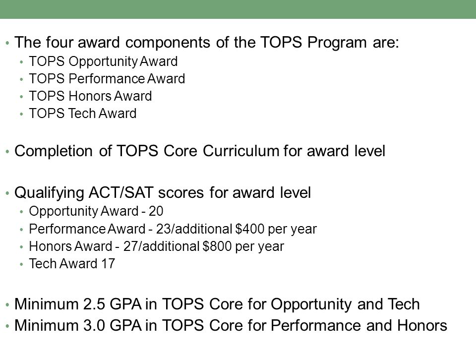 The four award components of the TOPS Program are: TOPS Opportunity Award TOPS Performance Award TOPS Honors Award TOPS Tech Award Completion of TOPS