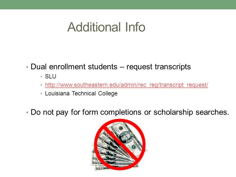 Additional Info Dual enrollment students – request transcripts SLU http://www.southeastern.edu/admin/rec_reg/transcript_request/ Louisiana Technical C