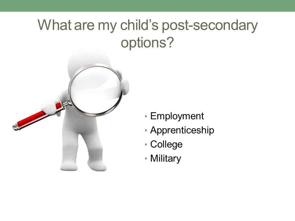 What are my child's post-secondary options? Employment Apprenticeship College Military