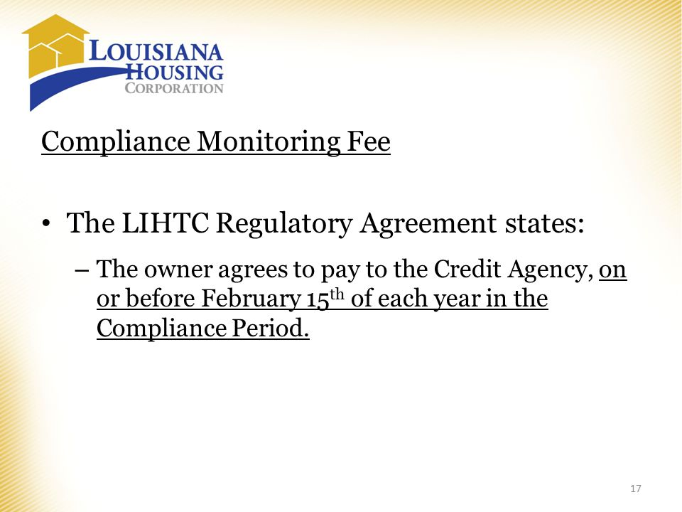 Compliance Monitoring Fee The LIHTC Regulatory Agreement states: – The owner agrees to pay to the Credit Agency, on or before February 15 th of each year in the Compliance Period.